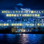 EPCコントラクターの下請けとして機器供給をする契約の注意点(その②)機器の納期と検収時期