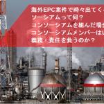 海外EPC案件でEPCコントラクターが組成する「コンソーシアム」とは何か?コンソーシアムを組む際の注意点は?