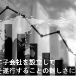 合弁会社設立と単独出資のメリット・デメリットの比較 ~その2 海外に子会社を設立して事業を成功させることの難しさについて~