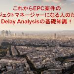 これからEPC案件のプロジェクトマネージャーになる人のための Delay Analysisの基礎知識